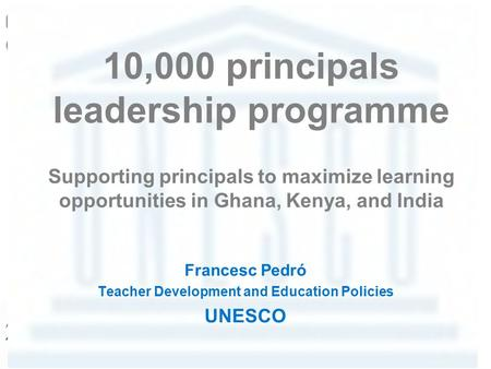 10,000 principals leadership programme Supporting principals to maximize learning opportunities in Ghana, Kenya, and India Francesc Pedró Teacher Development.