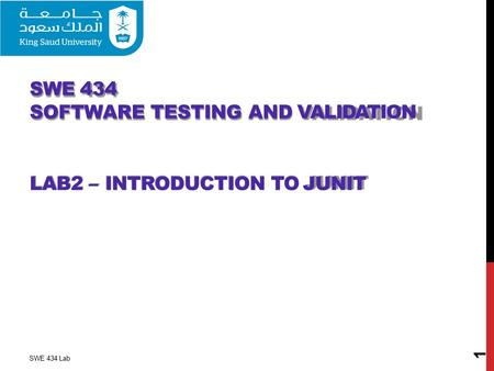 SWE 434 SOFTWARE TESTING AND VALIDATION LAB2 – INTRODUCTION TO JUNIT 1 SWE 434 Lab.