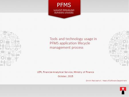 Tools and technology usage in PFMS application lifecycle management process LEPL Financial-Analytical Service, Ministry of Finance October, 2015 Dimitri.