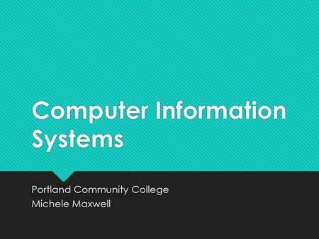 Computer Information Systems Portland Community College Michele Maxwell Portland Community College Michele Maxwell.