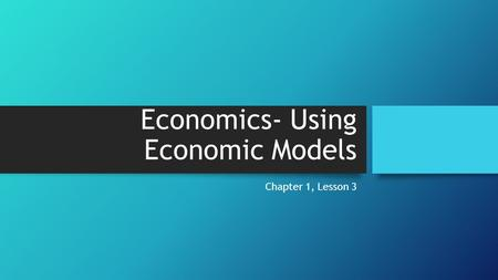 Economics- Using Economic Models Chapter 1, Lesson 3.