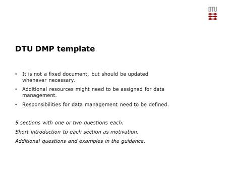 DTU DMP template It is not a fixed document, but should be updated whenever necessary. Additional resources might need to be assigned for data management.