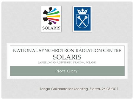 NATIONAL SYNCHROTRON RADIATION CENTRE SOLARIS JAGIELLONIAN UNIVERSITY, KRAKOW, POLAND Piotr Goryl Tango Collaboration Meeting, Elettra,