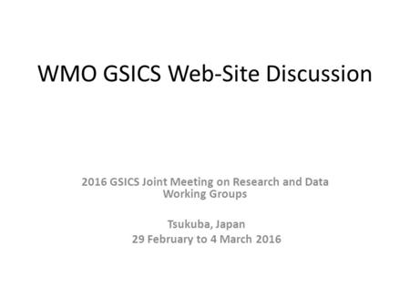 WMO GSICS Web-Site Discussion 2016 GSICS Joint Meeting on Research and Data Working Groups Tsukuba, Japan 29 February to 4 March 2016.