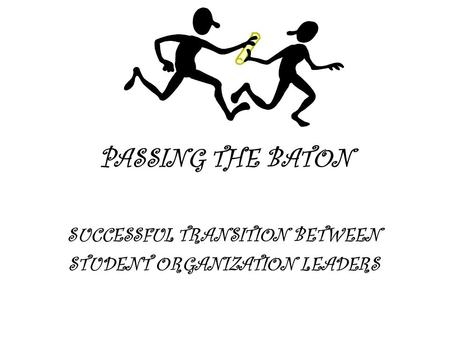 PASSING THE BATON SUCCESSFUL TRANSITION BETWEEN STUDENT ORGANIZATION LEADERS.