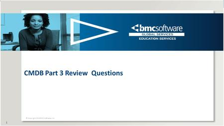 CMDB Part 3 Review Questions © Copyright 2014 BMC Software, Inc. 1.
