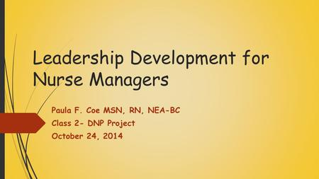 Leadership Development for Nurse Managers Paula F. Coe MSN, RN, NEA-BC Class 2- DNP Project October 24, 2014.