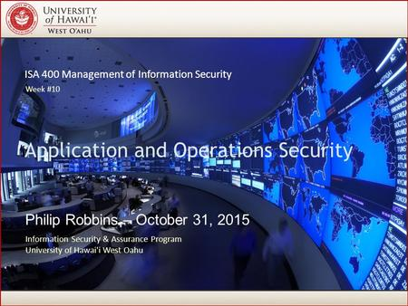 ISA 400 Management of Information Security Philip Robbins – October 31, 2015 Application and Operations Security Information Security & Assurance Program.
