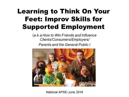 Learning to Think On Your Feet: Improv Skills for Supported Employment (a.k.a How to Win Friends and Influence Clients/Consumers/Employers/ Parents and.