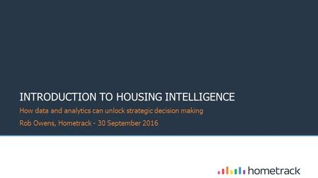 ©Hometrack INTRODUCTION TO HOUSING INTELLIGENCE How data and analytics can unlock strategic decision making Rob Owens, Hometrack - 30 September.
