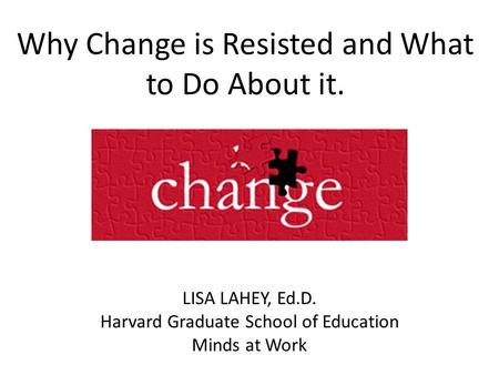 Why Change is Resisted and What to Do About it. LISA LAHEY, Ed.D. Harvard Graduate School of Education Minds at Work.