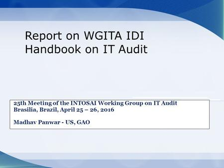 25th Meeting of the INTOSAI Working Group on IT Audit Brasilia, Brazil, April 25 – 26, 2016 Madhav Panwar - US, GAO Report on WGITA IDI Handbook on IT.