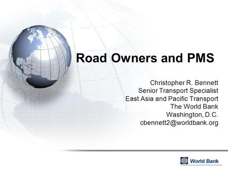 Road Owners and PMS Christopher R. Bennett Senior Transport Specialist East Asia and Pacific Transport The World Bank Washington, D.C.