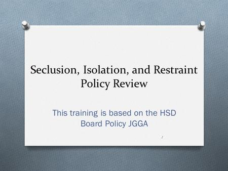 Seclusion, Isolation, and Restraint Policy Review This training is based on the HSD Board Policy JGGA 1.