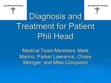 Diagnosis and Treatment for Patient Phil Head Medical Team Members: Mark Marino, Parker Lawrence, Chase Metzger, and Mike Colopietro.