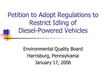 Petition to Adopt Regulations to Restrict Idling of Diesel-Powered Vehicles Environmental Quality Board Harrisburg, Pennsylvania January 17, 2006.
