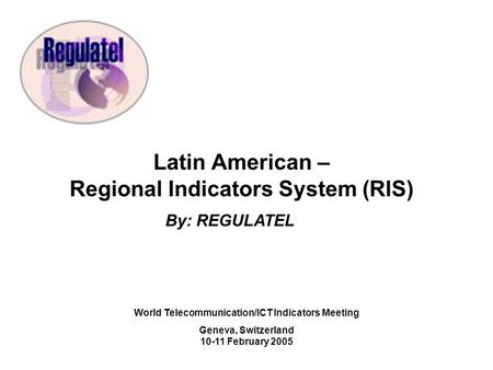 Latin American – Regional Indicators System (RIS) By: REGULATEL World Telecommunication/ICT Indicators Meeting Geneva, Switzerland February 2005.