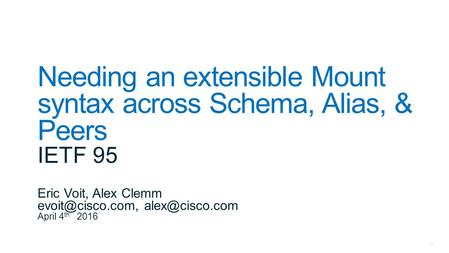 1 Needing an extensible Mount syntax across Schema, Alias, & Peers IETF 95 Eric Voit, Alex Clemm  April 4 th 2016.