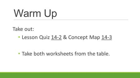 Warm Up Take out: Lesson Quiz 14-2 & Concept Map 14-3 Take both worksheets from the table.