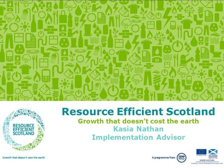 Growth that doesn't cost the earth.  Resource Efficient Scotland Growth that doesn't cost the earth Kasia Nathan Implementation.