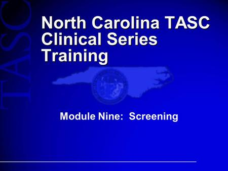 North Carolina TASC Clinical Series Training Module Nine: Screening.