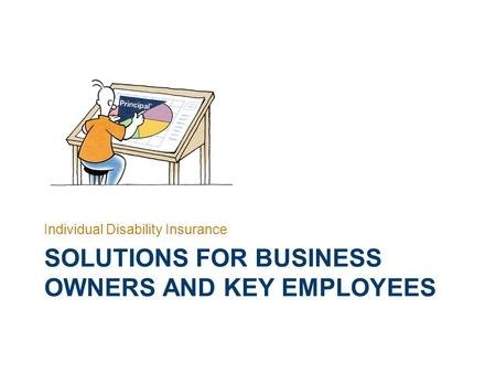 INDIVIDUAL DISABILITY INSURANCE SOLUTIONS FOR BUSINESS OWNERS AND KEY EMPLOYEES Individual Disability Insurance.