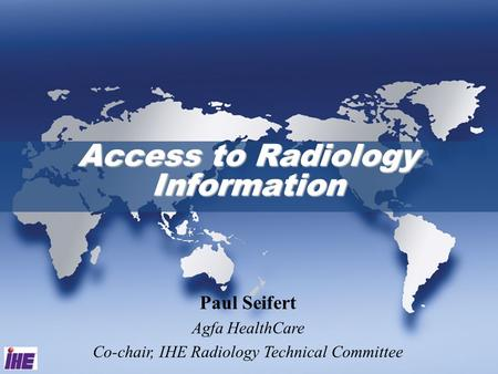Access to Radiology Information Paul Seifert Agfa HealthCare Co-chair, IHE Radiology Technical Committee.
