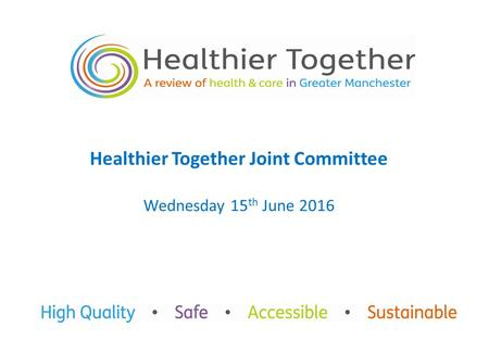 Healthier Together Joint Committee Wednesday 15 th June 2016.