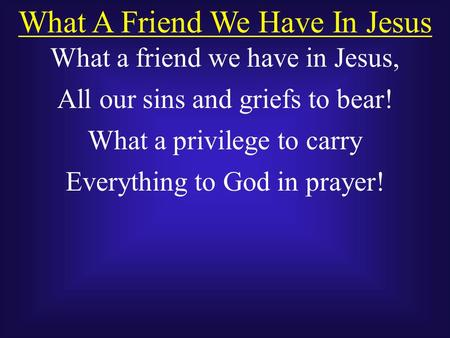 What A Friend We Have In Jesus What a friend we have in Jesus, All our sins and griefs to bear! What a privilege to carry Everything to God in prayer!