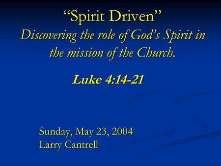 """Spirit Driven"" Discovering the role of God's Spirit in the mission of the Church. Sunday, May 23, 2004 Larry Cantrell Luke 4:14-21."