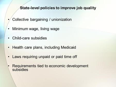 State-level policies to improve job quality Collective bargaining / unionization Minimum wage, living wage Child-care subsidies Health care plans, including.
