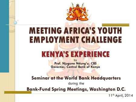 MEETING AFRICA'S YOUTH EMPLOYMENT CHALLENGE Seminar at the World Bank Headquarters during the Bank-Fund Spring Meetings, Washington D.C. 11 th April, 2014.
