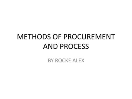 METHODS OF PROCUREMENT AND PROCESS BY ROCKE ALEX.