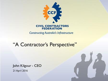 """A Contractor's Perspective"" John Kilgour - CEO 21 April 2016."