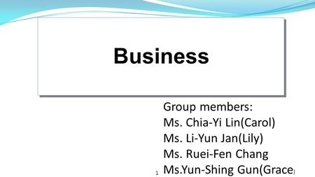 1 Business Group members: Ms. Chia-Yi Lin(Carol) Ms. Li-Yun Jan(Lily) Ms. Ruei-Fen Chang Ms.Yun-Shing Gun(Grace )