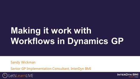 Sandy Wickman Senior GP Implementation Consultant, InterDyn BMI Making it work with Workflows in Dynamics GP.