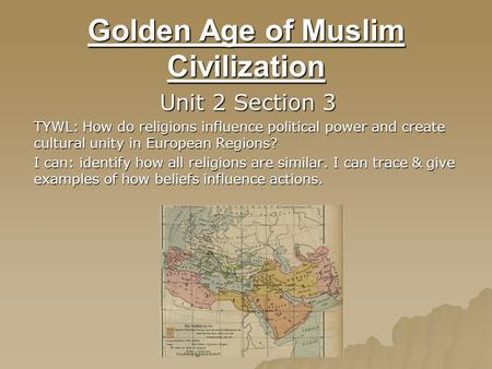 Golden Age of Muslim Civilization Unit 2 Section 3 TYWL: How do religions influence political power and create cultural unity in European Regions? I can: