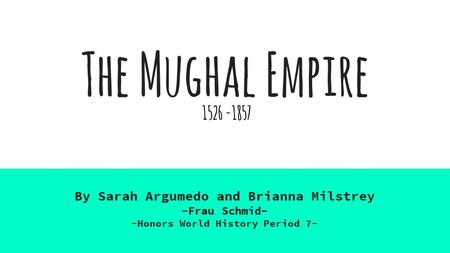 The Mughal Empire By Sarah Argumedo and Brianna Milstrey -Frau Schmid- -Honors World History Period