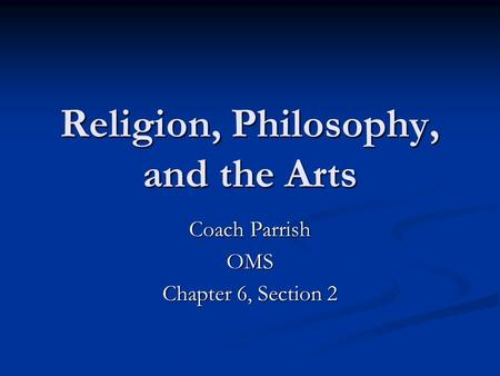 Religion, Philosophy, and the Arts Coach Parrish OMS Chapter 6, Section 2.