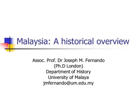 Malaysia: A historical overview Assoc. Prof. Dr Joseph M. Fernando (Ph.D London)‏ Department <strong>of</strong> History University <strong>of</strong> Malaya