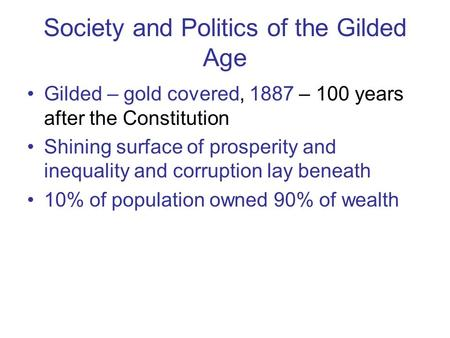Society and Politics of the Gilded Age Gilded – gold covered, 1887 – 100 years after the Constitution Shining surface of prosperity and inequality and.