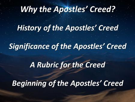 Why the Apostles' Creed? History of the Apostles' Creed Significance of the Apostles' Creed A Rubric for the Creed Beginning of the Apostles' Creed.