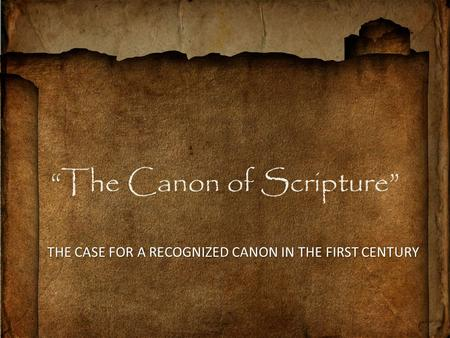 """The Canon of Scripture"" THE CASE FOR A RECOGNIZED CANON IN THE FIRST CENTURY."
