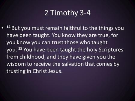 2 Timothy But you must remain faithful to the things you have been taught. You know they are true, for you know you can trust those who taught you.