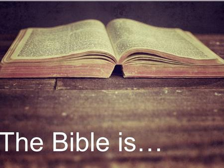 The Bible is…. Authentic, Integral, Accurate Authentic, Integral, Accurate Truth.
