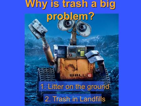 Why is trash a big problem? 1. Litter on the ground 2. Trash in Landfills.