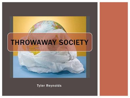 Tyler Reynolds THROWAWAY SOCIETY. WHAT IS A THROWAWAY SOCIETY.