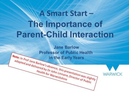 A Smart Start – The Importance of Parent-Child Interaction Jane Barlow Professor of Public Health in the Early Years Note: In Prof Jane Barlow's absence,