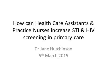 How can Health Care Assistants & Practice Nurses increase STI & HIV screening in primary care Dr Jane Hutchinson 5 th March 2015.