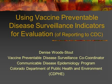 Using Vaccine Preventable Disease Surveillance Indicators for Evaluation (of Reporting to CDC) Denise Woods-Stout Vaccine Preventable Disease Surveillance.